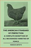 The American Standard of Perfection - a Complete Desription of All Recognized Varieties of Fowls, Various, 1445509768