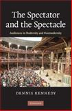 The Spectator and the Spectacle : Audiences in Modernity and Postmodernity, Kennedy, Dennis, 0521899761