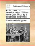 A Discourse on Hereditary Right Written in the Year 1712 by a Celebrated Clergyman, Celebrated Clergyman, 1140859765