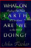 What on Earth Are We Doing? : Finding Our Place As Christians in the World, Fischer, John, 0892839767