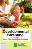 Developmental Parenting : A Guide for Early Childhood Practitioners, Roggman, Lori A. and Boyce, Lisa K., 1557669767