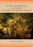 Music, Discipline, and Arms in Early Modern France, Van Orden, Kate, 0226849767