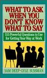 What to Ask When You Don't Know What to Say : 555 Powerful Questions to Use for Getting Your Way at Work, Deep, Sam and Sussman, Lyle, 0139539778
