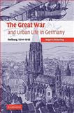 The Great War and Urban Life in Germany : Freiburg, 1914-1918, Chickering, Roger, 0521109779