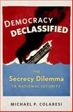 Democracy Declassified : The Secrecy Dilemma in National Security, Colaresi, Michael P., 0199389772