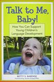 Talk to Me, Baby! : How You Can Support Young Children's Language Development, Bardige, Betty S., 1557669775