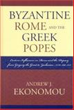 Byzantine Rome and the Greek Popes : Eastern Influences on Rome and the Papacy from Gregory the Great to Zacharias, A. D. 590-752, Ekonomou, Andrew J., 073911977X