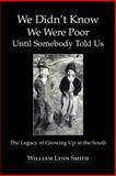 We Didn't Know We Were Poor until Somebody Told Us, William Lynn Smith, 1491809779