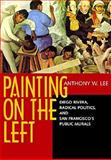 Painting on the Left : Diego Rivera, Radical Politics and San Francisco's Public Murals, Lee, Anthony W., 0520219775