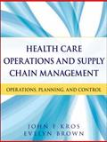Health Care Operations and Supply Chain Management : Strategy, Operations, Planning, and Control, Kros, John F. and Brown, Evelyn, 1118109775