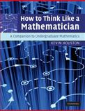 How to Think Like a Mathematician : A Companion to Undergraduate Mathematics, Houston, Kevin, 052171978X