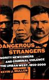 Dangerous Strangers : Minority Newcomers and Criminal Violence in the Urban West, 1850-2000, Mullen, Kevin J., 1403969787