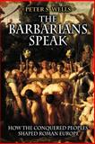 The Barbarians Speak - How the Conquered Peoples Shaped Roman Europe, Wells, Peter S., 0691089787