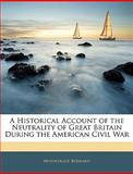 A Historical Account of the Neutrality of Great Britain During the American Civil War, Mountague Bernard, 1143969782