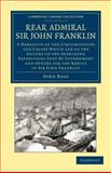 Rear Admiral Sir John Franklin : A Narrative of the Circumstances and Causes Which Led to the Failure of the Searching Expeditions Sent by Government and Others for the Rescue of Sir John Franklin, Ross, John, 1108049788