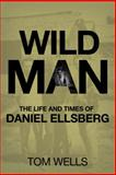 Wild Man : The Life and Times of Daniel Ellsberg, Wells, Tom, 0230619797