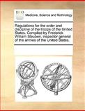 Regulations for the Order and Discipline of the Troops of the United States Compiled by Frederick William Steuben, Inspector General of the Armies Of, See Notes Multiple Contributors, 1170299792
