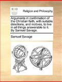 Arguments in Confirmation of the Christian Faith, with Suitable Directions, and Motives, to Live in All Things Answerable to It by Samuel Savage, Samuel Savage, 117067979X