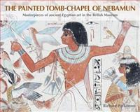 The Painted Tomb-Chapel of Nebamun : Masterpieces of Ancient Egyptian Art in the British Museum, Parkinson, Richard, 0714119792