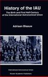 History of the IAU : The Birth and First Half-Century of the International Astronomical Union, Blaauw, Adriaan, 0792329791