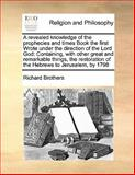A Revealed Knowledge of the Prophecies and Times Book the First Wrote under the Direction of the Lord God, Richard Brothers, 1170189792
