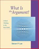What Is the Argument? : Critical Thinking in the Real World, Lee, Steven, 1559349794
