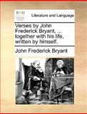 Verses by John Frederick Bryant, Together with His Life, Written by Himself, John Frederick Bryant, 1140849794