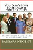 You Don't Have to Be Dead If You're Eighty, barbara nugent, 1468009796