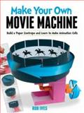 Make Your Own Movie Machine, Rob Ives, 0486779793