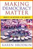 Making Democracy Matter : Identity and Activism in Los Angeles, Brodkin, Karen, 081353979X