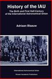 History of the IAU : The Birth and First Half-Century of the International Astronomical Union, Blaauw, Adriaan, 0792329805
