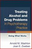 Treating Alcohol and Drug Problems in Psychotherapy Practice : Doing What Works, Washton, Arnold M. and Zweben, Joan E., 1593859805