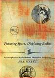 Picturing Space, Displacing Bodies : Anamorphosis in Early Modern Theories of Perspective, Massey, Lyle, 0271029803