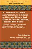 A Compilation of Spanish and Mexican Law, in Relation to Mines, and Titles to Real Estate, in Force in California, Texas and New Mexico, John A. Rockwell, 1584779802