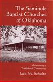 The Seminole Baptist Churches of Oklahoma : Maintaining a Traditional Community, Schultz, Jack M., 0806139803