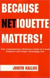 Because Netiquette Matters! : Your Comprehensive Reference Guide to Email Etiquette and Proper Technology Use, Kallos, Judith, 1413459803