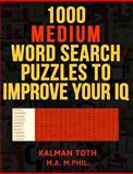 1000 Medium Word Search Puzzles to Improve Your IQ, Kalman Toth M.A. M.PHIL., 1494879808
