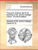 The Juror a Farce by W B Formerly of St John's College Camb The, Formerly Of St. John'S College Ca W. B., 1170419801