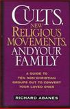 Cults, New Religious Movements and Your Family : A Guide to Ten Non-Christian Groups Out to Convert Your Loved Ones, Abanes, Richard, 0891079815