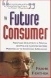 The Future Consumer : Predictable Developments in Personal Shopping and Customer Centered Marketing in the Coming Information Age, Feather, Frank, 1895629810