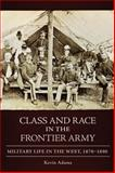 Class and Race in the Frontier Army : Military Life in the West, 1870-1890, Adams, Kevin, 0806139811