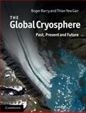 The Global Cryosphere : Past, Present and Future, Barry, Roger and Gan, Thian Yew, 0521769817