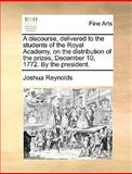 A Discourse, Delivered to the Students of the Royal Academy, on the Distribution of the Prizes, December 10, 1772 by the President, Joshua Reynolds, 1170649815