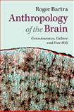 Anthropology of the Brain : Consciousness, Culture, and Free Will, Bartra, Roger, 1107629829