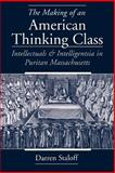 The Making of an American Thinking Class : Intellectuals and Intelligentsia in Puritan Massachusetts, Staloff, Darren, 0195149823