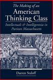 The Making of an American Thinking Class : Intellectuals and Intelligentsia in Puritan Massachusetts, Staloff, Darren, 0195149823