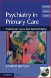 Psychiatry in Primary Care, Casey, Patricia R. and Byng, Richard, 052175982X