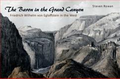 The Baron in the Grand Canyon : Friedrich Wilhelm Von Egloffstein in the West, Rowan, Steven W., 0826219829