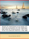 Names of Foreigners Who Took the Oath of Allegiance to the Province and State of Pennsylvania, 1727-1775, with the Foreign Arrivals, 1786-1808, William Henry Egle, 1149479825