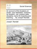 An Account of the Academy at Heath, near Wakefield, Yorkshire Its Situation, Rise, Present State, Discipline, Terms for Boarding and Teaching; By, Joseph Randall, 1140699822